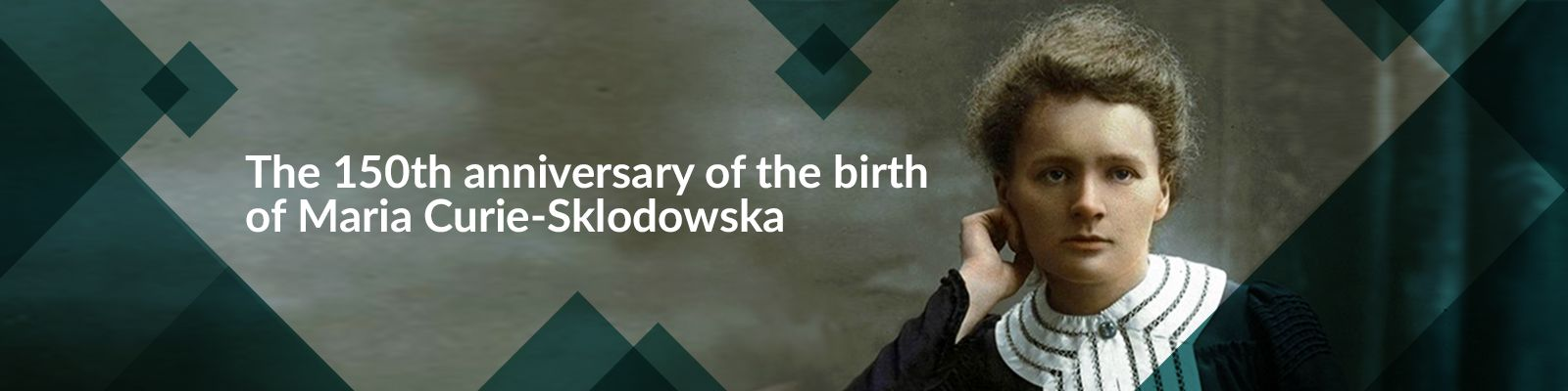 The 150th anniversary of the birth of Maria Curie-Sklodowska