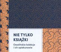 Nie tylko książki : Ossolińskie kolekcje i ich...