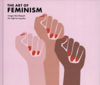 The art of feminism : images that shaped the fight for...
