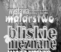 """Wystawa malarstwa Janusza Kirenki """"Bliskie a..."""