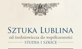 Sztuka Lublina. Od średniowiecza do współczesności....