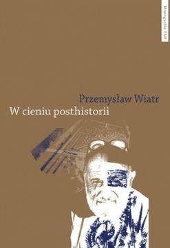 """dr Przemysław Wiatr – """"W cieniu posthistorii...."""